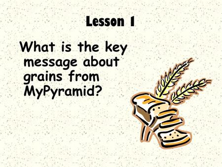 What is the key message about grains from MyPyramid? Lesson 1.