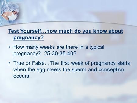 Test Yourself…how much do you know about pregnancy? How many weeks are there in a typical pregnancy? 25-30-35-40? True or False…The first week of pregnancy.