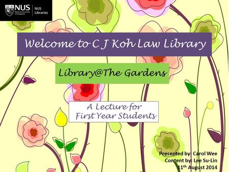 Welcome to C J Koh Law Library Gardens Presented by: Carol Wee Content by: Lee Su-Lin 11 th August 2014 A Lecture for First Year Students.