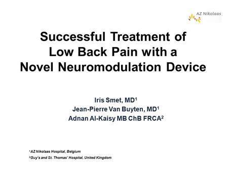 Successful Treatment of Low Back Pain with a Novel Neuromodulation Device Iris Smet, MD 1 Jean-Pierre Van Buyten, MD 1 Adnan Al-Kaisy MB ChB FRCA 2 1 AZ.