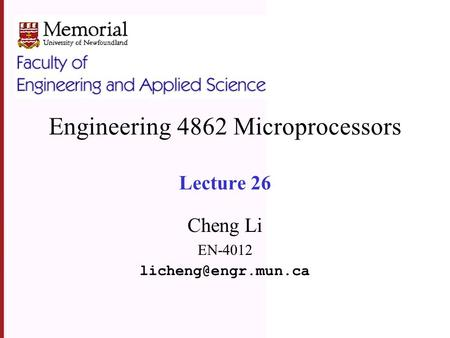 Engineering 4862 Microprocessors Lecture 26 Cheng Li EN-4012