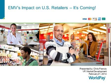 EMV's Impact on U.S. Retailers – It's Coming! Presented by: Chris Francis VP, Market Development February 21, 2014.