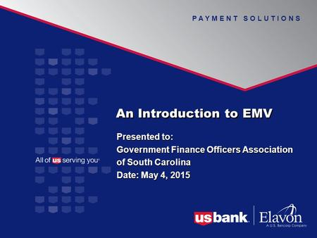 P A Y M E N T S O L U T I O N S An Introduction to EMV Presented to: Government Finance Officers Association of South Carolina Date: May 4, 2015 Presented.