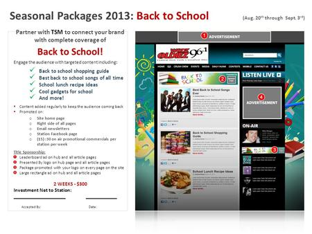 Seasonal Packages 2013: Back to School (Aug. 20 th through Sept. 3 rd ) Partner with TSM to connect your brand with complete coverage of Back to School!
