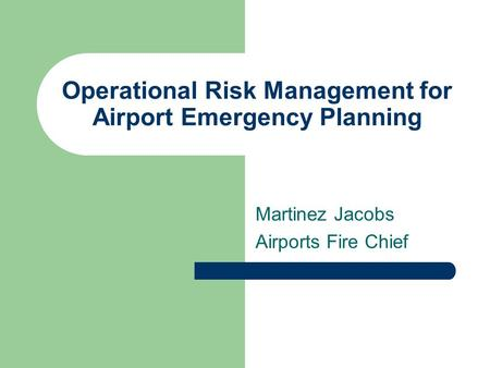 Operational Risk Management for Airport Emergency Planning Martinez Jacobs Airports Fire Chief.