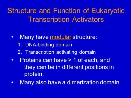 Structure and Function of Eukaryotic Transcription Activators Many have modular structure: 1.DNA-binding domain 2.Transcription activating domain Proteins.