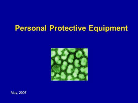 Personal Protective Equipment May, 2007. Learning Objectives Demonstrate knowledge of the principles of infection control Recognize gaps in infection.