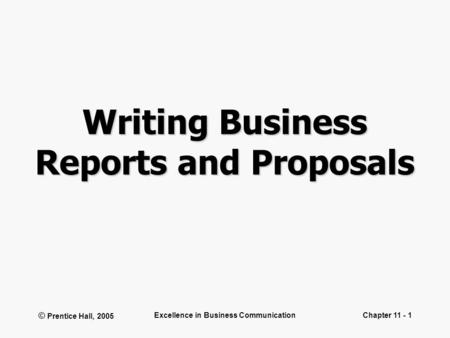 © Prentice Hall, 2005 Excellence in Business CommunicationChapter 11 - 1 Writing Business Reports and Proposals.