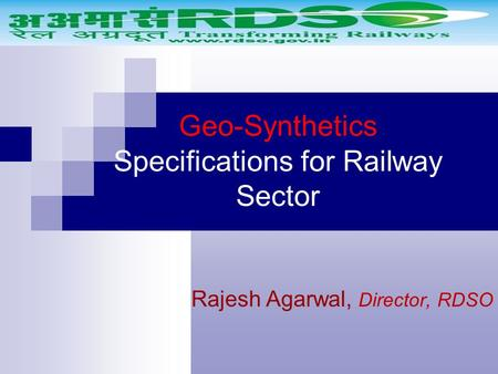 Geo-Synthetics Specifications for Railway Sector Rajesh Agarwal, Director, RDSO.