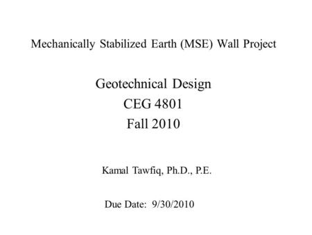 Mechanically Stabilized Earth (MSE) Wall Project Geotechnical Design CEG 4801 Fall 2010 Kamal Tawfiq, Ph.D., P.E. Due Date: 9/30/2010.