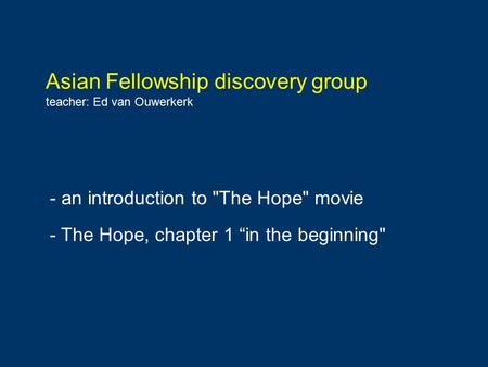 "Asian Fellowship discovery group teacher: Ed van Ouwerkerk - an introduction to The Hope movie - The Hope, chapter 1 ""in the beginning"