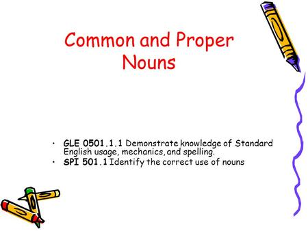 Common and Proper Nouns GLE 0501.1.1 Demonstrate knowledge of Standard English usage, mechanics, and spelling. SPI 501.1 Identify the correct use of nouns.