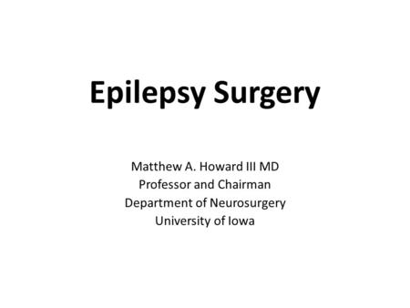 Epilepsy Surgery Matthew A. Howard III MD Professor and Chairman Department of Neurosurgery University of Iowa.