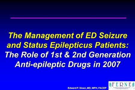 Edward P. Sloan, MD, MPH, FACEP The Management of ED Seizure and Status Epilepticus Patients: The Role of 1st & 2nd Generation Anti-epileptic Drugs in.