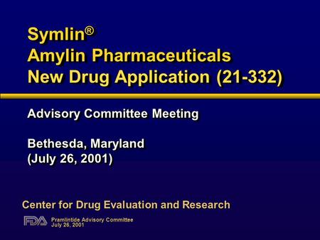 Pramlintide Advisory Committee July 26, 2001 Symlin ® Amylin Pharmaceuticals New Drug Application (21-332) Advisory Committee Meeting Bethesda, Maryland.