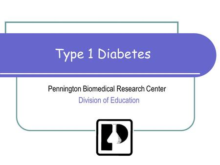 Type 1 Diabetes Pennington Biomedical Research Center Division of Education.