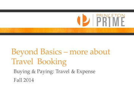 Beyond Basics – more about Travel Booking Buying & Paying: Travel & Expense Fall 2014.