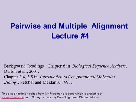 . Pairwise and Multiple Alignment Lecture #4 This class has been edited from Nir Friedman's lecture which is available at www.cs.huji.ac.il/~nir. Changes.