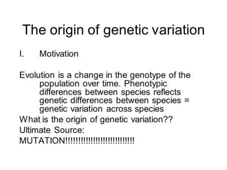 The origin of genetic variation I.Motivation Evolution is a change in the genotype of the population over time. Phenotypic differences between species.