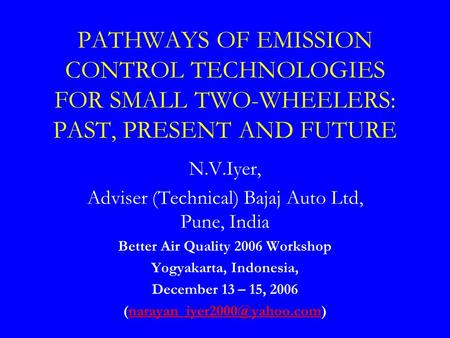 PATHWAYS OF EMISSION CONTROL TECHNOLOGIES FOR SMALL TWO-WHEELERS: PAST, PRESENT AND FUTURE N.V.Iyer, Adviser (Technical) Bajaj Auto Ltd, Pune, India Better.