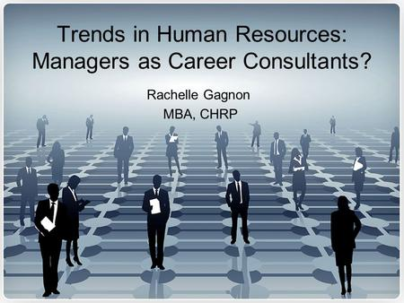 Trends in Human Resources: Managers as Career Consultants? Rachelle Gagnon MBA, CHRP.
