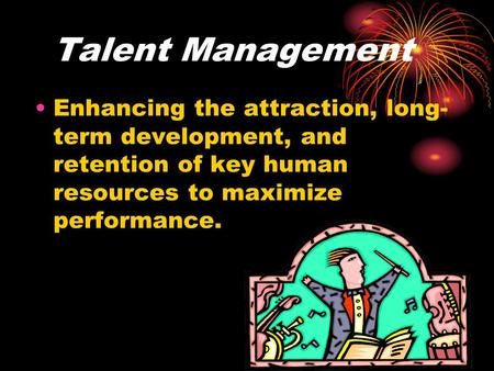 Talent Management Enhancing the attraction, long-term development, and retention of key human resources to maximize performance.