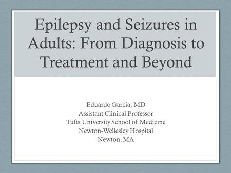 Epilepsy and Seizures in Adults: From Diagnosis to Treatment and Beyond Eduardo Garcia, MD Assistant Clinical Professor Tufts University School of Medicine.