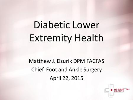 Diabetic Lower Extremity Health Matthew J. Dzurik DPM FACFAS Chief, Foot and Ankle Surgery April 22, 2015.
