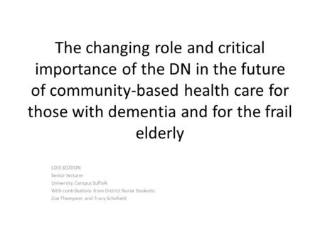 The changing role and critical importance of the DN in the future of community-based health care for those with dementia and for the frail elderly LOIS.