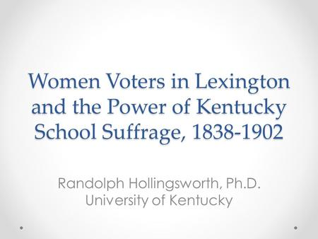 Women Voters in Lexington and the Power of Kentucky School Suffrage, 1838-1902 Randolph Hollingsworth, Ph.D. University of Kentucky.