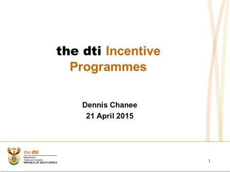 Dennis Chanee 21 April 2015 the dti Incentive Programmes 1.