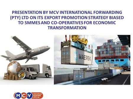 PRESENTATION BY MCV INTERNATIONAL FORWARDING (PTY) LTD ON ITS EXPORT PROMOTION STRATEGY BIASED TO SMMES AND CO-OPERATIVES FOR ECONOMIC TRANSFORMATION.
