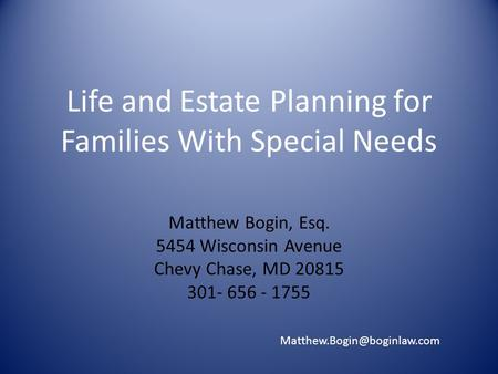Life and Estate Planning for Families With Special Needs Matthew Bogin, Esq. 5454 Wisconsin Avenue Chevy Chase, MD 20815 301- 656 - 1755