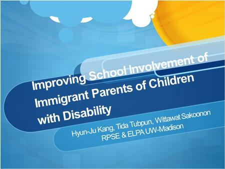 Improving School Involvement of Immigrant Parents of Children with Disability Hyun-Ju Kang, Tida Tubpun, Wittawat Sakoonon RPSE & ELPA UW-Madison.