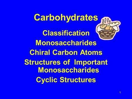 1 Carbohydrates Classification Monosaccharides Chiral Carbon Atoms Structures of Important Monosaccharides Cyclic Structures.