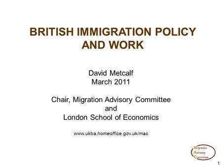 1 BRITISH IMMIGRATION POLICY AND WORK David Metcalf March 2011 Chair, Migration Advisory Committee and London School of Economics www.ukba.homeoffice.gov.uk/mac.