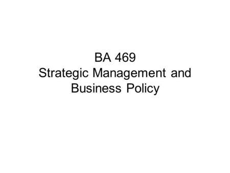 "BA 469 Strategic Management and Business Policy. Focus: General Management of an organization An organization is ""a system of consciously coordinated."