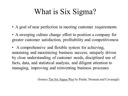 What is Six Sigma? A goal of near perfection in meeting customer requirements A sweeping culture change effort to position a company for greater customer.