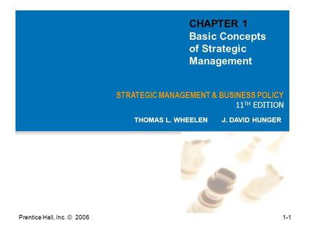 Prentice Hall, Inc. © 20061-1 STRATEGIC MANAGEMENT & BUSINESS POLICY 11 TH EDITION THOMAS L. WHEELEN J. DAVID HUNGER CHAPTER 1 Basic Concepts of Strategic.