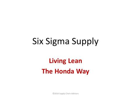 Six Sigma Supply Living Lean The Honda Way ©2014 Supply Chain Advisors.