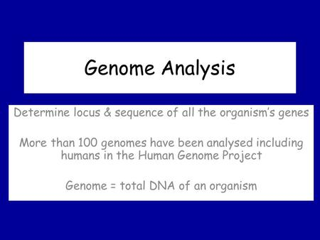 Genome Analysis Determine locus & sequence of all the organism's genes More than 100 genomes have been analysed including humans in the Human Genome Project.
