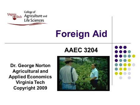 Foreign Aid Dr. George Norton Agricultural and Applied Economics Virginia Tech Copyright 2009 AAEC 3204.