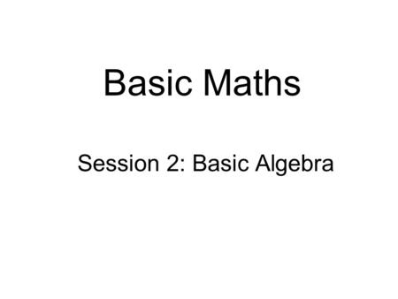 Basic Maths Session 2: Basic Algebra. Intended learning objectives  At the end of this session you should be able to:  substitute numbers for letters.