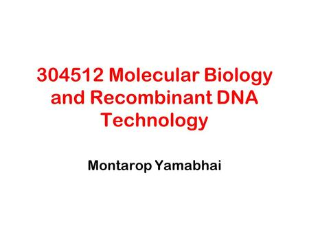 304512 Molecular Biology <strong>and</strong> Recombinant DNA Technology Montarop Yamabhai.