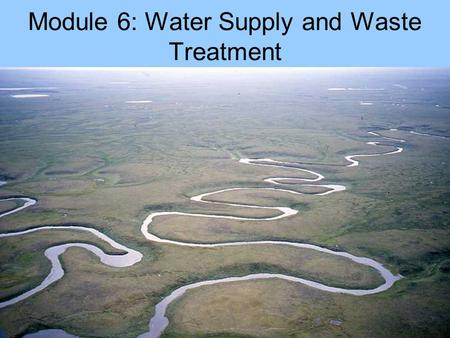 Module 6: Water Supply and Waste Treatment. Issues Natural water Domestic water Sewage.