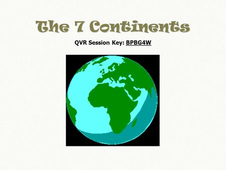 The 7 Continents QVR Session Key: BPBG4W. On Earth we have 7 continents. They are Africa, Antarctica, Asia, Australia, Europe, North America, and South.