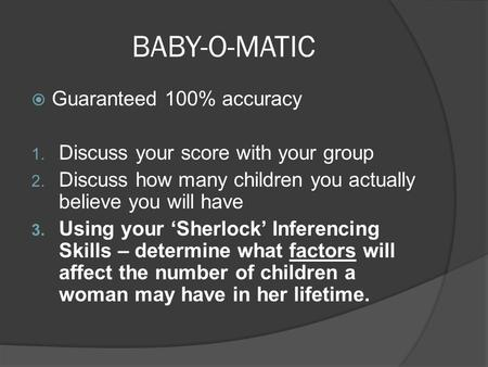 BABY-O-MATIC  Guaranteed 100% accuracy 1. Discuss your score with your group 2. Discuss how many children you actually believe you will have 3. Using.