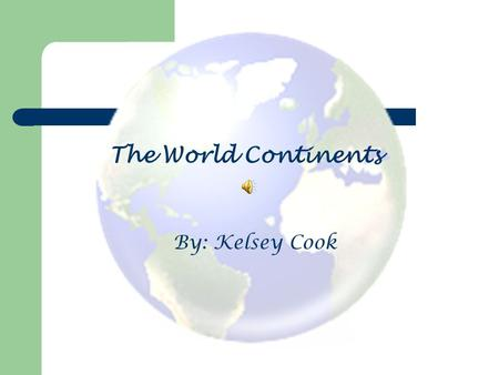 The World <strong>Continents</strong> By: Kelsey Cook. Seven World <strong>Continents</strong> Asia Antarctica Australia North America South America Europe Africa.