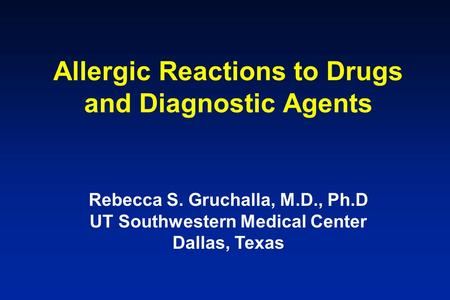 Allergic Reactions to Drugs and Diagnostic Agents Rebecca S. Gruchalla, M.D., Ph.D UT Southwestern Medical Center Dallas, Texas.