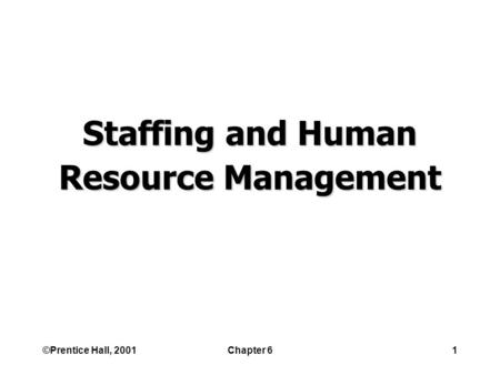 ©Prentice Hall, 2001Chapter 61 Staffing <strong>and</strong> Human Resource Management.